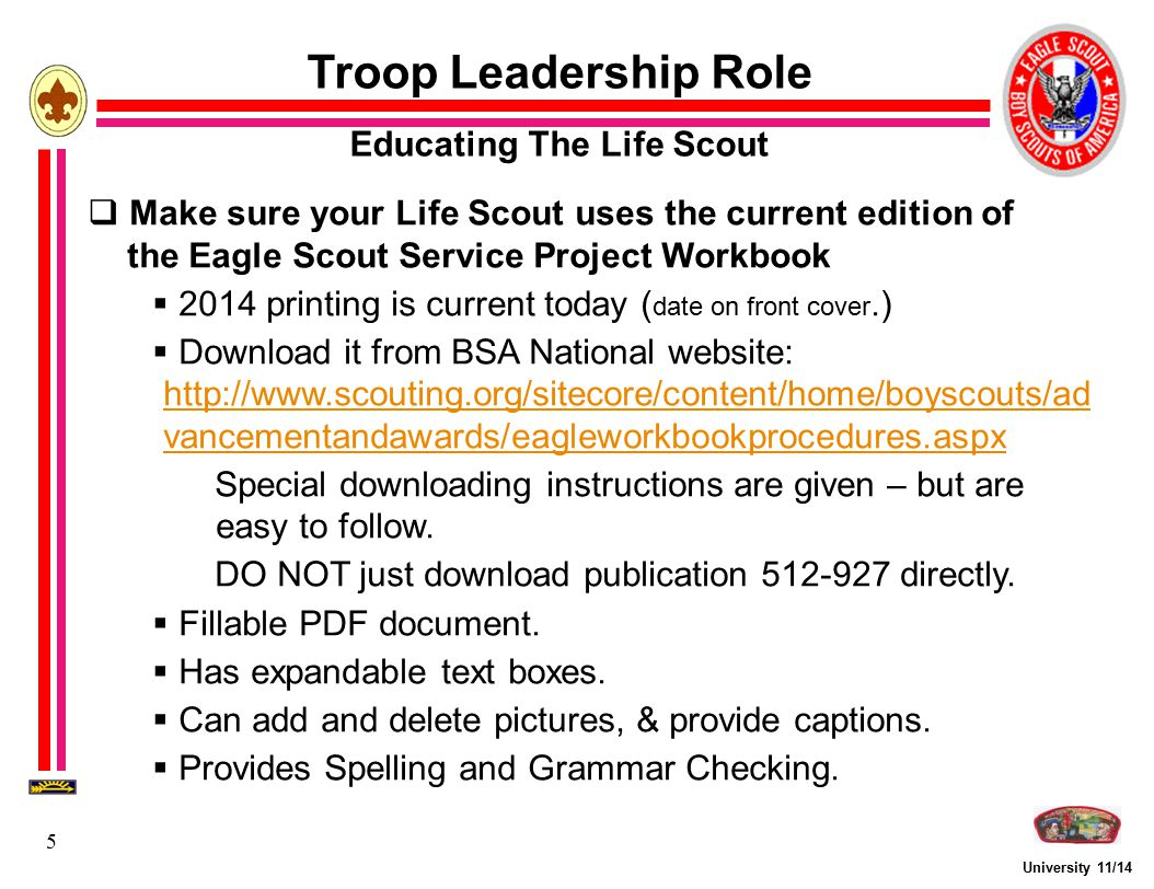 University 11/14 6 Troop Leadership Role Educating The Life Scout Eagle Scout Service Project Workbook  Composed of both Rules and Forms  Rules include definitions and explanations  Project Proposal, a form with explanations, and including Contact Information page - a form Scout Certification Requires four proposal approvals, including your District's  Project Final Plan - a form with explanations Fundraising Application - a form - and its rules Requires three approvals, including council's)  Project Report - requires two local approvals