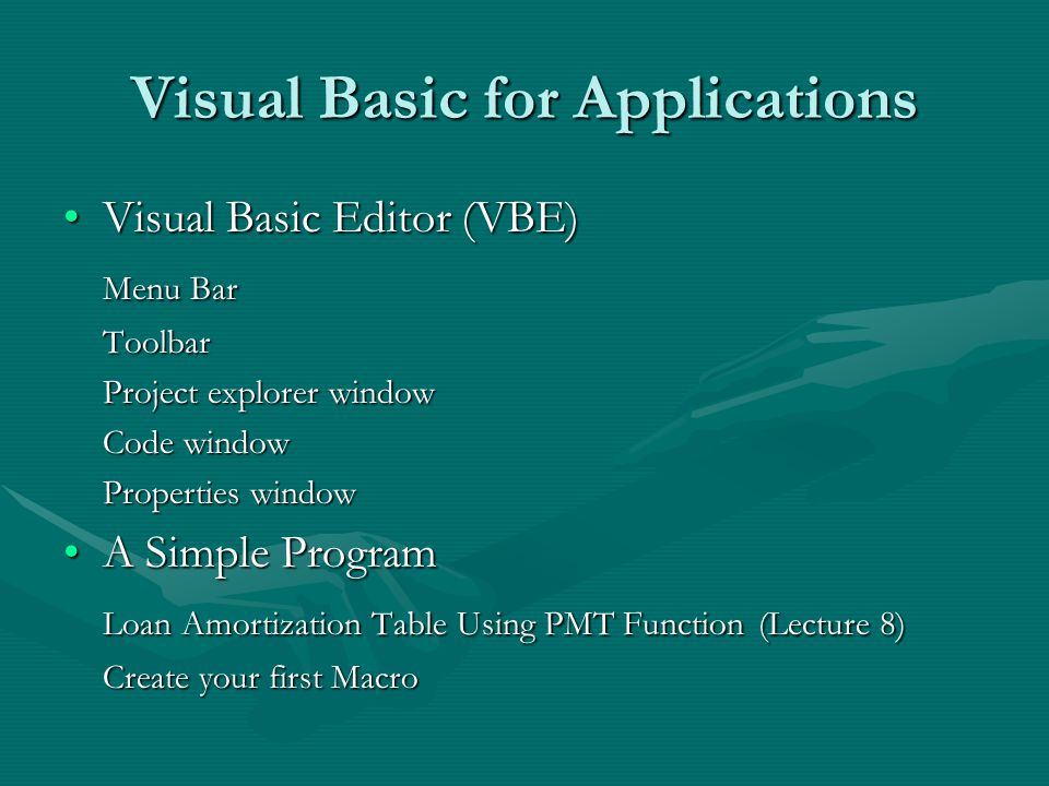 Visual Basic for Applications Visual Basic Editor (VBE)Visual Basic Editor (VBE) Menu Bar Toolbar Project explorer window Code window Properties window A Simple ProgramA Simple Program Loan Amortization Table Using PMT Function (Lecture 8) Create your first Macro