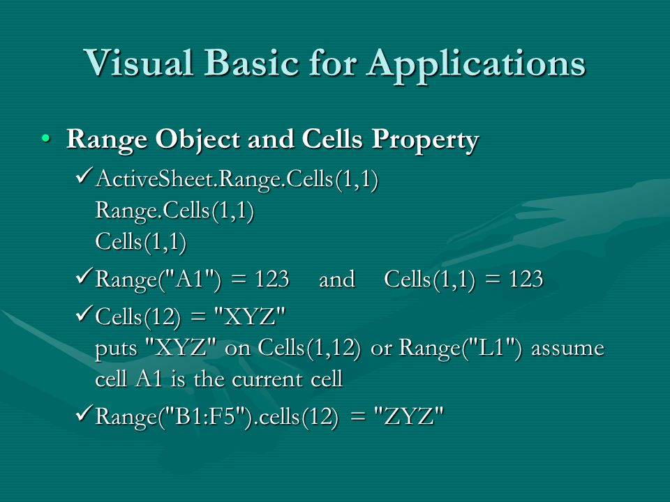 Visual Basic for Applications Range Object and Cells PropertyRange Object and Cells Property ActiveSheet.Range.Cells(1,1) Range.Cells(1,1) Cells(1,1) ActiveSheet.Range.Cells(1,1) Range.Cells(1,1) Cells(1,1) Range( A1 ) = 123 and Cells(1,1) = 123 Range( A1 ) = 123 and Cells(1,1) = 123 Cells(12) = XYZ puts XYZ on Cells(1,12) or Range( L1 ) assume cell A1 is the current cell Cells(12) = XYZ puts XYZ on Cells(1,12) or Range( L1 ) assume cell A1 is the current cell Range( B1:F5 ).cells(12) = ZYZ Range( B1:F5 ).cells(12) = ZYZ