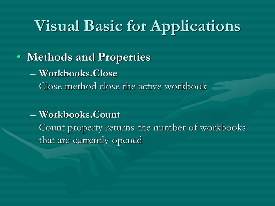 Visual Basic for Applications Methods and PropertiesMethods and Properties –Workbooks.Close Close method close the active workbook –Workbooks.Count Count property returns the number of workbooks that are currently opened