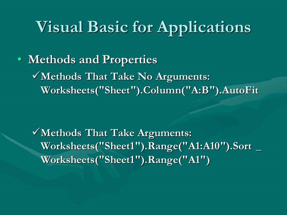 Visual Basic for Applications Methods and PropertiesMethods and Properties Methods That Take No Arguments: Worksheets( Sheet ).Column( A:B ).AutoFit Methods That Take No Arguments: Worksheets( Sheet ).Column( A:B ).AutoFit Methods That Take Arguments: Worksheets( Sheet1 ).Range( A1:A10 ).Sort _ Worksheets( Sheet1 ).Range( A1 ) Methods That Take Arguments: Worksheets( Sheet1 ).Range( A1:A10 ).Sort _ Worksheets( Sheet1 ).Range( A1 )