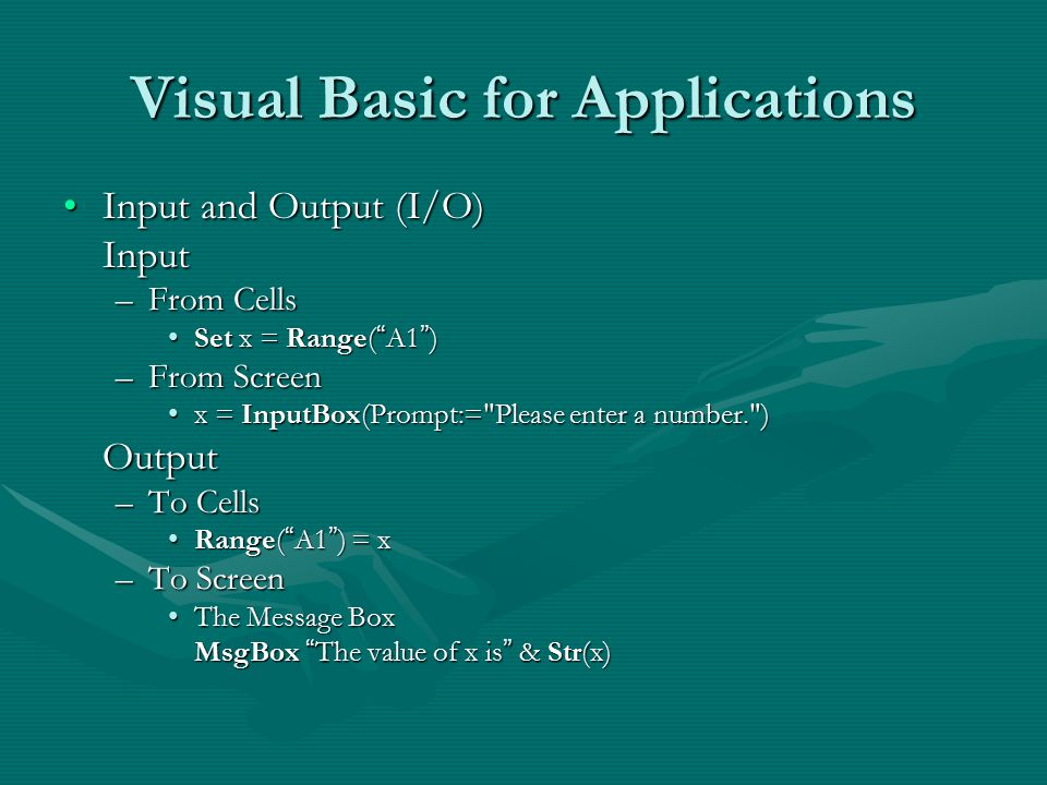 Visual Basic for Applications Input and Output (I/O)Input and Output (I/O)Input –From Cells Set x = Range( A1 )Set x = Range( A1 ) –From Screen x = InputBox(Prompt:= Please enter a number. )x = InputBox(Prompt:= Please enter a number. )Output –To Cells Range( A1 ) = xRange( A1 ) = x –To Screen The Message BoxThe Message Box MsgBox The value of x is & Str(x)