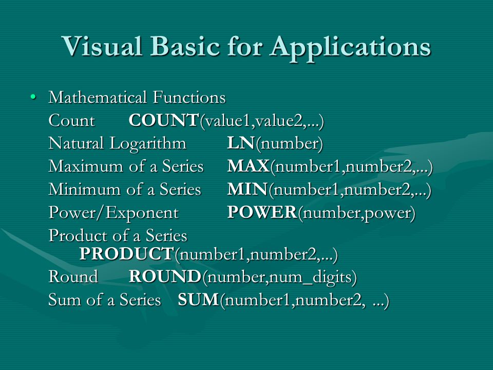 Visual Basic for Applications Mathematical FunctionsMathematical Functions Count COUNT(value1,value2,...) Natural LogarithmLN(number) Maximum of a SeriesMAX(number1,number2,...) Minimum of a SeriesMIN(number1,number2,...) Power/ExponentPOWER(number,power) Product of a Series PRODUCT(number1,number2,...) RoundROUND(number,num_digits) Sum of a SeriesSUM(number1,number2,...)