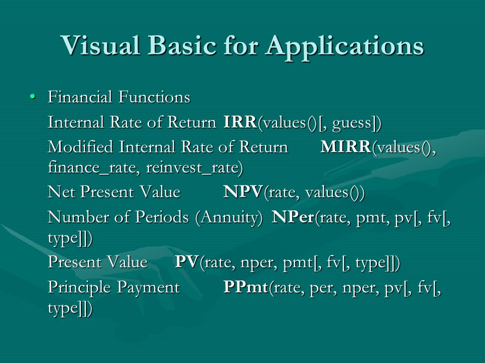 Visual Basic for Applications Financial FunctionsFinancial Functions Internal Rate of ReturnIRR(values()[, guess]) Modified Internal Rate of ReturnMIRR(values(), finance_rate, reinvest_rate) Net Present ValueNPV(rate, values()) Number of Periods (Annuity)NPer(rate, pmt, pv[, fv[, type]]) Present ValuePV(rate, nper, pmt[, fv[, type]]) Principle PaymentPPmt(rate, per, nper, pv[, fv[, type]])