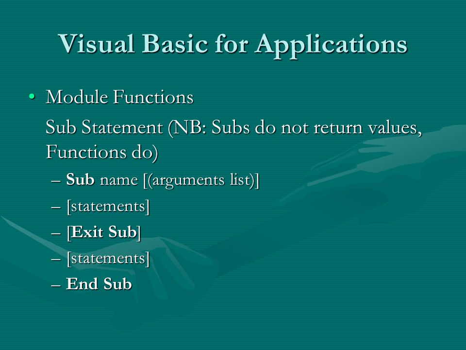 Visual Basic for Applications Module FunctionsModule Functions Sub Statement (NB: Subs do not return values, Functions do) –Sub name [(arguments list)] –[statements] –[Exit Sub] –[statements] –End Sub