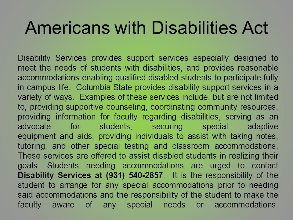 Americans with Disabilities Act Disability Services provides support services especially designed to meet the needs of students with disabilities, and provides reasonable accommodations enabling qualified disabled students to participate fully in campus life.