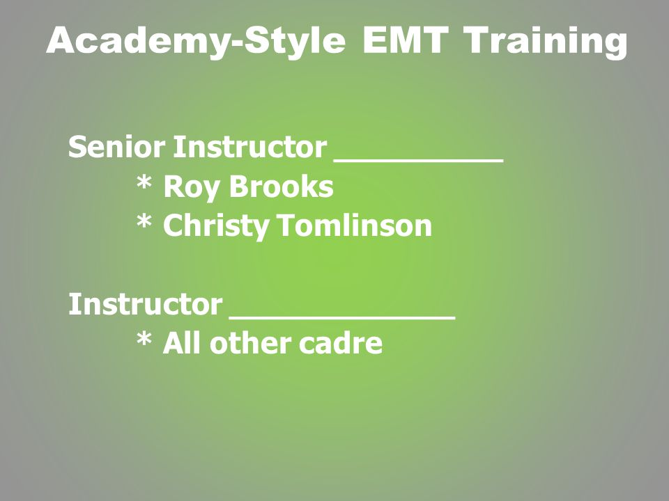 Academy-Style EMT Training Senior Instructor _________ * Roy Brooks * Christy Tomlinson Instructor ____________ * All other cadre