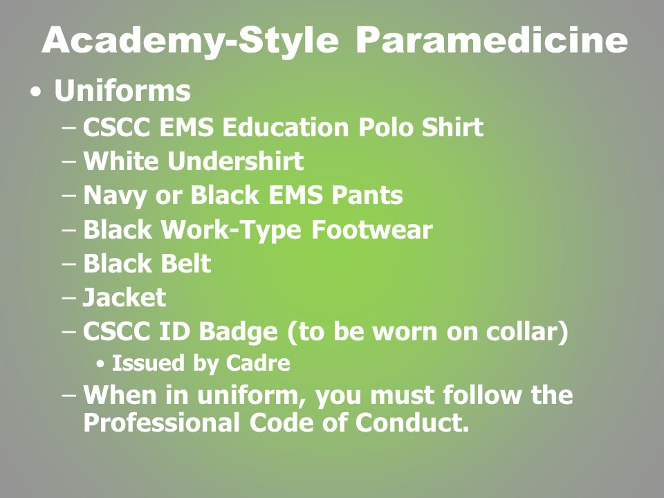 Academy-Style Paramedicine Uniforms –CSCC EMS Education Polo Shirt –White Undershirt –Navy or Black EMS Pants –Black Work-Type Footwear –Black Belt –Jacket –CSCC ID Badge (to be worn on collar) Issued by Cadre –When in uniform, you must follow the Professional Code of Conduct.