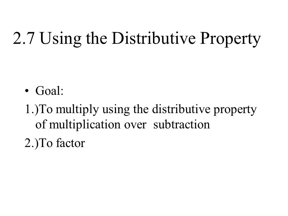 2.7 Using the Distributive Property Goal: 1.)To multiply using the distributive property of multiplication over subtraction 2.)To factor
