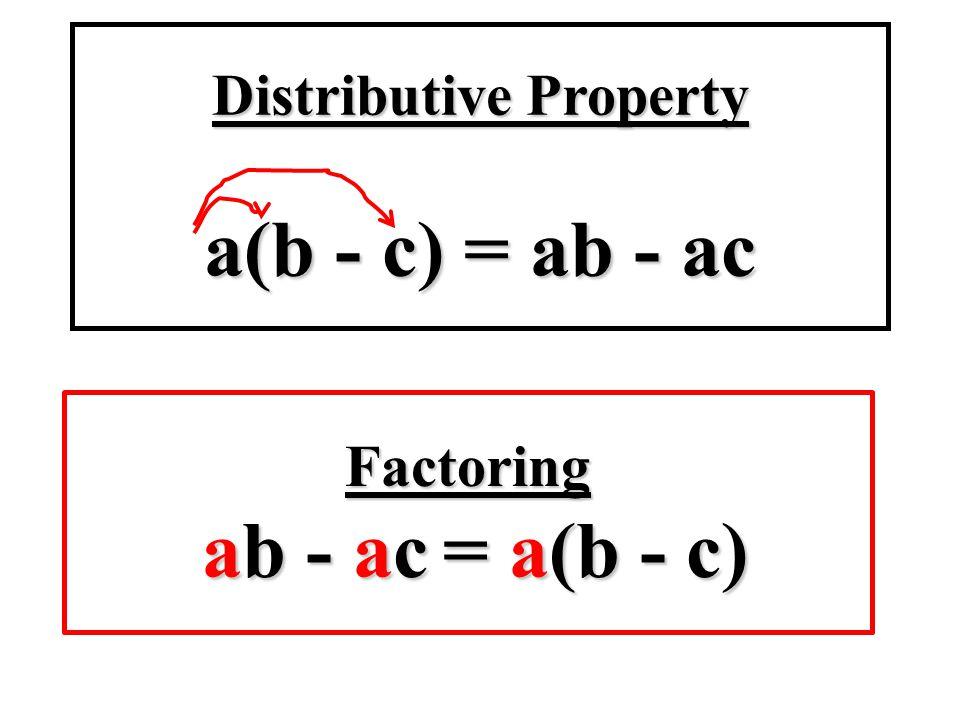 Factoring ab - ac = a(b - c) Distributive Property a(b - c) = ab - ac