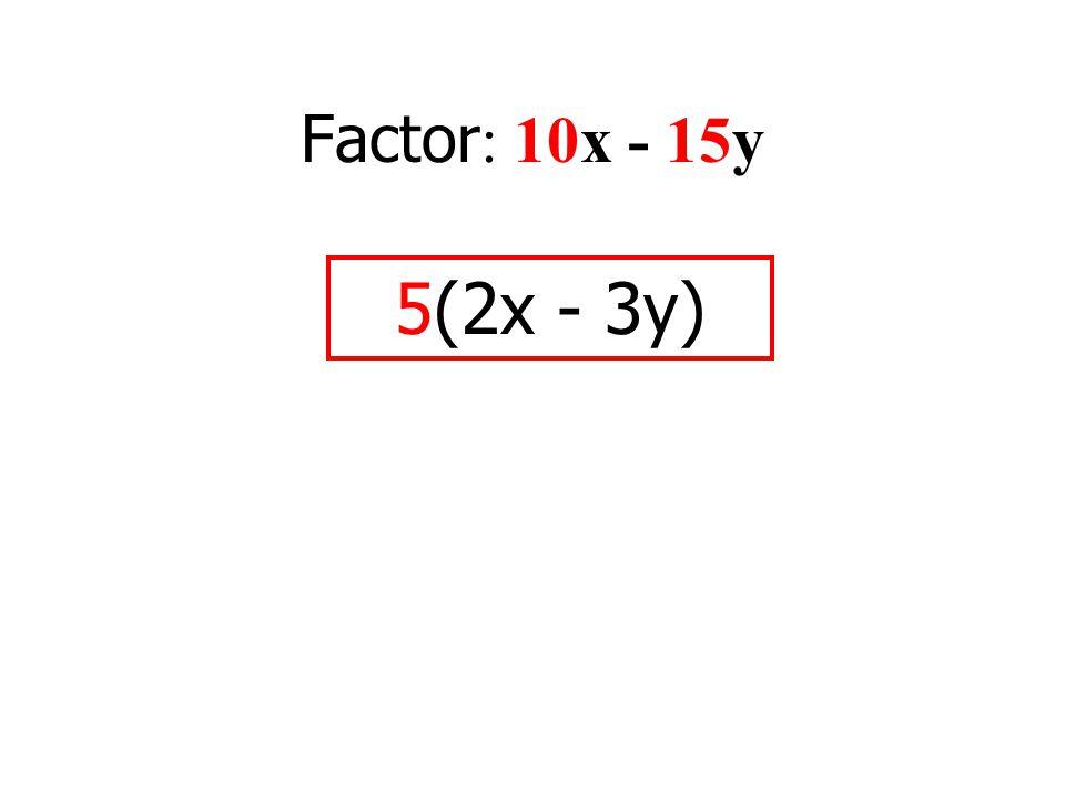 Factor : 10x - 15y 5(2x - 3y)