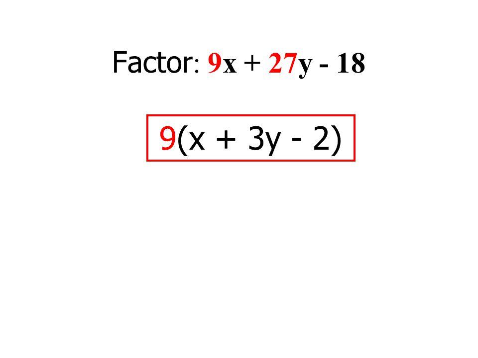 Factor : 9x + 27y - 18 9(x + 3y - 2)