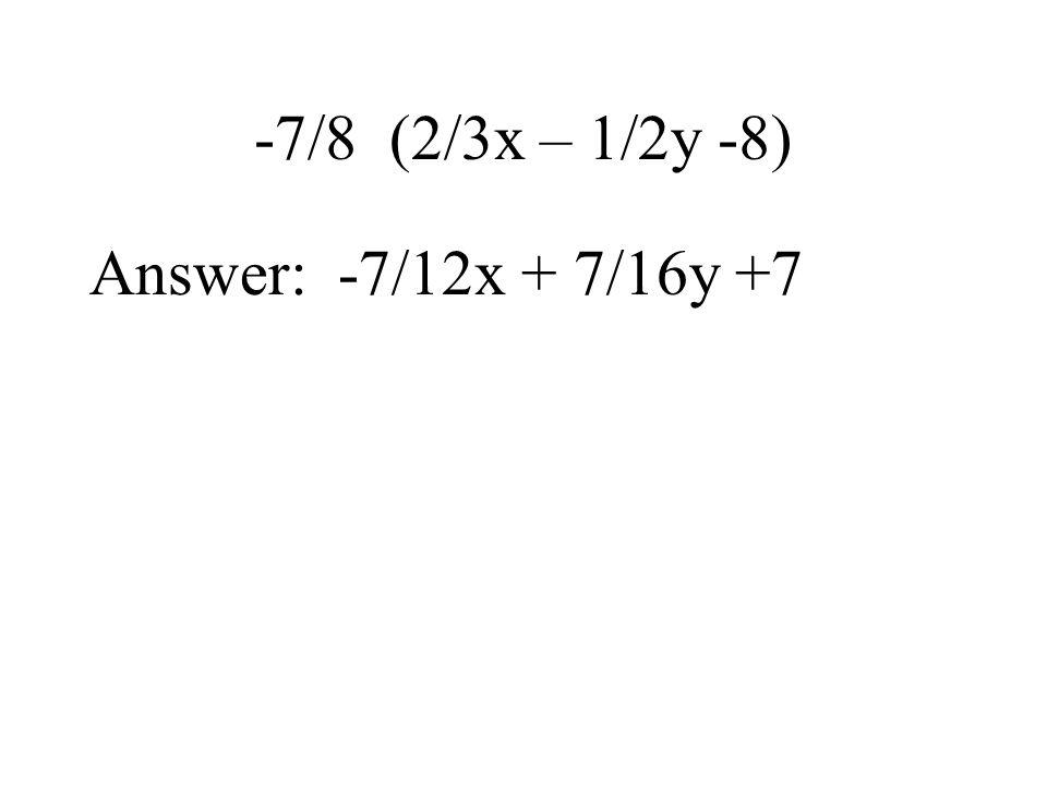 -7/8 (2/3x – 1/2y -8) Answer: -7/12x + 7/16y +7