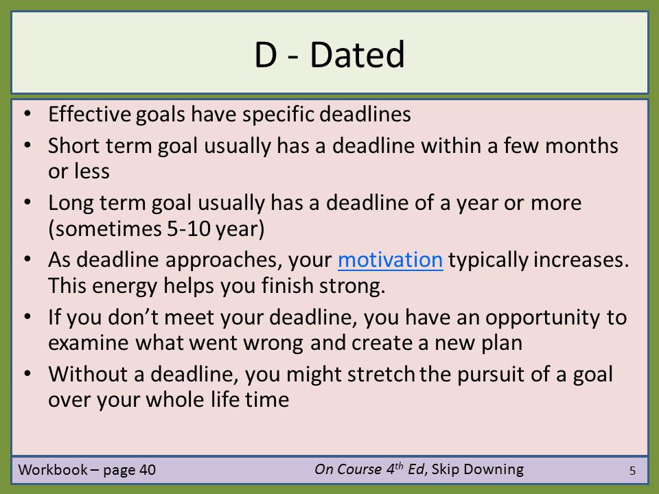 6 A - Achievable Effective goals are realistic Example – Running the marathon… Practice 1 week before the marathon by running around the block Practice 1 year before the marathon with someone that has completed a marathon Set your limit: not too high and not too low Ask your self: Can this be done? On Course 4 th Ed, Skip Downing Workbook – page 40