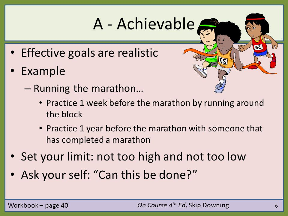 7 P - Personal Effective goals are your goals, not someone else's Ask yourself if your current goals contribute to your personal dreams On Course 4 th Ed, Skip Downing Workbook – page 40