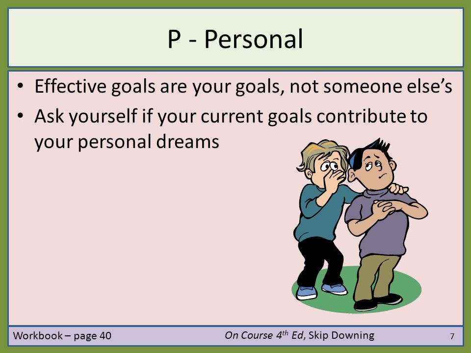 8 P - Positive Effective goals focus your energy on what you do want rather than on what you don't want Translate negative goals into positive goals Example – Negative: I will stop being late to class – Positive: I will arrive on time to every class – Negative: I will stop eating junk food – Positive: I will start eating healthy food On Course 4 th Ed, Skip Downing Workbook – page 40