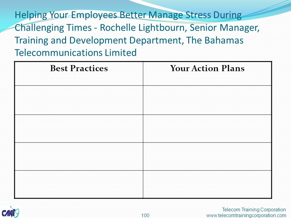 Helping Your Employees Better Manage Stress During Challenging Times - Rochelle Lightbourn, Senior Manager, Training and Development Department, The Bahamas Telecommunications Limited Telecom Training Corporation www.telecomtrainingcorporation.com100 Best PracticesYour Action Plans