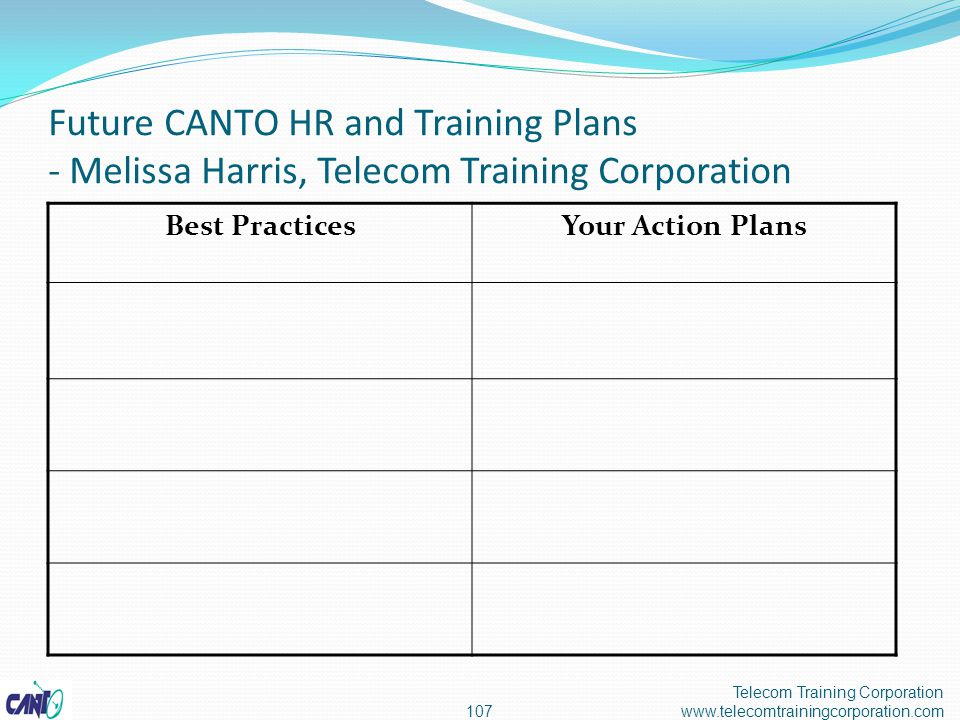 Future CANTO HR and Training Plans - Melissa Harris, Telecom Training Corporation Telecom Training Corporation www.telecomtrainingcorporation.com107 Best PracticesYour Action Plans