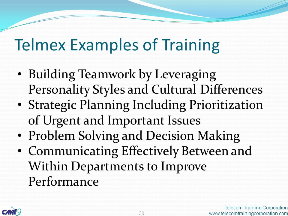 Telmex Examples of Training Building Teamwork by Leveraging Personality Styles and Cultural Differences Strategic Planning Including Prioritization of Urgent and Important Issues Problem Solving and Decision Making Communicating Effectively Between and Within Departments to Improve Performance Telecom Training Corporation www.telecomtrainingcorporation.com30