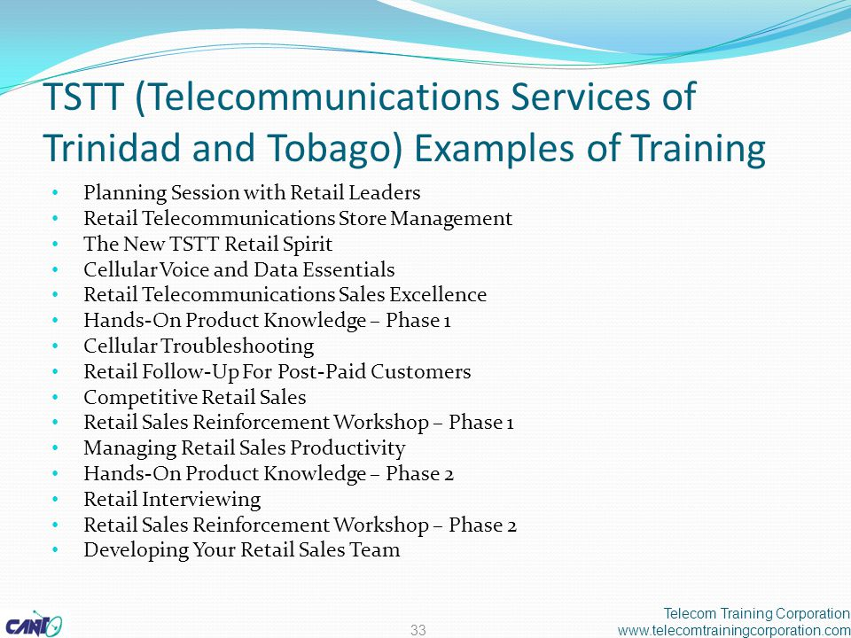 TSTT (Telecommunications Services of Trinidad and Tobago) Examples of Training Planning Session with Retail Leaders Retail Telecommunications Store Management The New TSTT Retail Spirit Cellular Voice and Data Essentials Retail Telecommunications Sales Excellence Hands-On Product Knowledge – Phase 1 Cellular Troubleshooting Retail Follow-Up For Post-Paid Customers Competitive Retail Sales Retail Sales Reinforcement Workshop – Phase 1 Managing Retail Sales Productivity Hands-On Product Knowledge – Phase 2 Retail Interviewing Retail Sales Reinforcement Workshop – Phase 2 Developing Your Retail Sales Team Telecom Training Corporation www.telecomtrainingcorporation.com33
