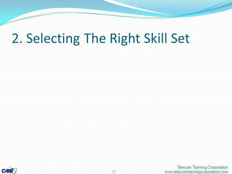 2. Selecting The Right Skill Set Telecom Training Corporation www.telecomtrainingcorporation.com 37