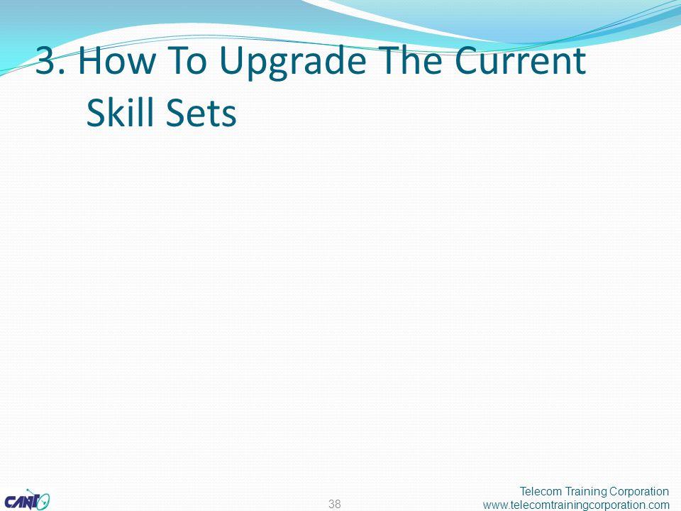 3. How To Upgrade The Current Skill Sets Telecom Training Corporation www.telecomtrainingcorporation.com 38