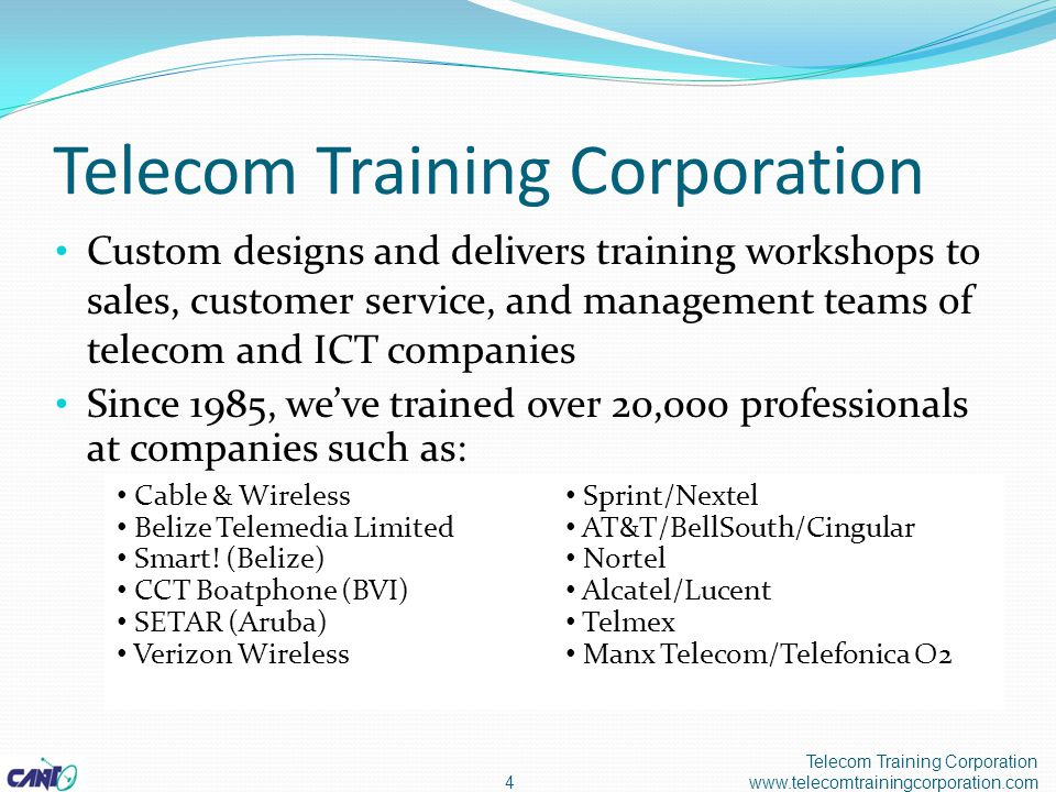 Telecom Training Corporation Custom designs and delivers training workshops to sales, customer service, and management teams of telecom and ICT companies Since 1985, we've trained over 20,000 professionals at companies such as: 4 Telecom Training Corporation www.telecomtrainingcorporation.com Cable & Wireless Belize Telemedia Limited Smart.