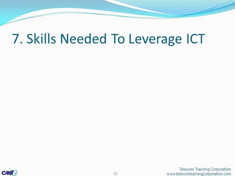 7. Skills Needed To Leverage ICT Telecom Training Corporation www.telecomtrainingcorporation.com 42