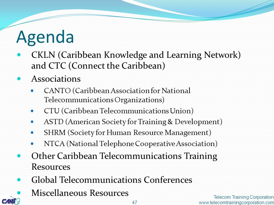 Agenda CKLN (Caribbean Knowledge and Learning Network) and CTC (Connect the Caribbean) Associations CANTO (Caribbean Association for National Telecommunications Organizations) CTU (Caribbean Telecommunications Union) ASTD (American Society for Training & Development) SHRM (Society for Human Resource Management) NTCA (National Telephone Cooperative Association) Other Caribbean Telecommunications Training Resources Global Telecommunications Conferences Miscellaneous Resources Telecom Training Corporation www.telecomtrainingcorporation.com47