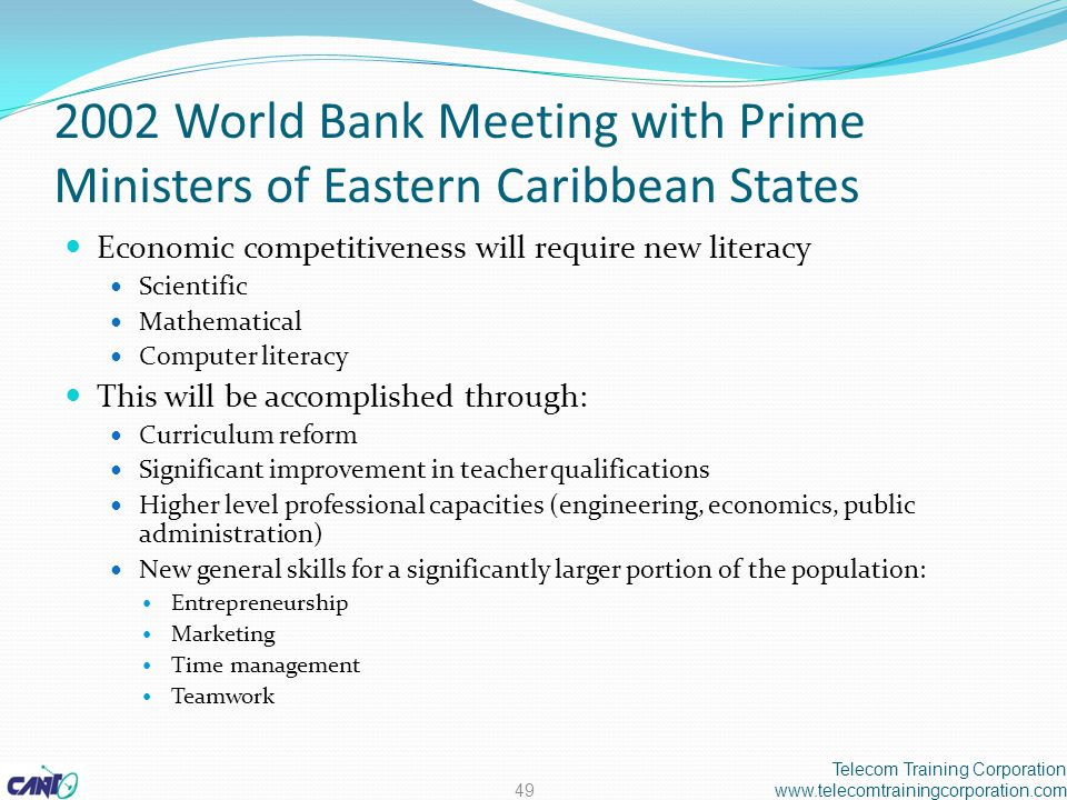 2002 World Bank Meeting with Prime Ministers of Eastern Caribbean States Economic competitiveness will require new literacy Scientific Mathematical Computer literacy This will be accomplished through: Curriculum reform Significant improvement in teacher qualifications Higher level professional capacities (engineering, economics, public administration) New general skills for a significantly larger portion of the population: Entrepreneurship Marketing Time management Teamwork Telecom Training Corporation www.telecomtrainingcorporation.com49