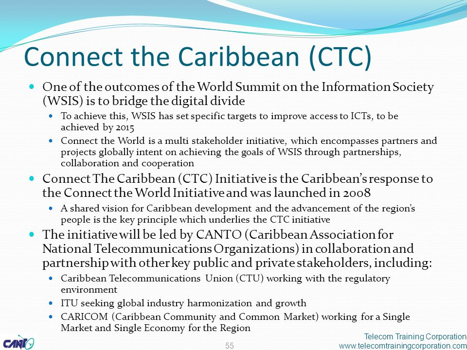 Connect the Caribbean (CTC) One of the outcomes of the World Summit on the Information Society (WSIS) is to bridge the digital divide To achieve this, WSIS has set specific targets to improve access to ICTs, to be achieved by 2015 Connect the World is a multi stakeholder initiative, which encompasses partners and projects globally intent on achieving the goals of WSIS through partnerships, collaboration and cooperation Connect The Caribbean (CTC) Initiative is the Caribbean's response to the Connect the World Initiative and was launched in 2008 A shared vision for Caribbean development and the advancement of the region's people is the key principle which underlies the CTC initiative The initiative will be led by CANTO (Caribbean Association for National Telecommunications Organizations) in collaboration and partnership with other key public and private stakeholders, including: Caribbean Telecommunications Union (CTU) working with the regulatory environment ITU seeking global industry harmonization and growth CARICOM (Caribbean Community and Common Market) working for a Single Market and Single Economy for the Region Telecom Training Corporation www.telecomtrainingcorporation.com55