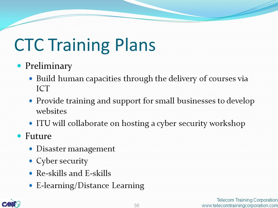 CTC Training Plans Preliminary Build human capacities through the delivery of courses via ICT Provide training and support for small businesses to develop websites ITU will collaborate on hosting a cyber security workshop Future Disaster management Cyber security Re-skills and E-skills E-learning/Distance Learning Telecom Training Corporation www.telecomtrainingcorporation.com56