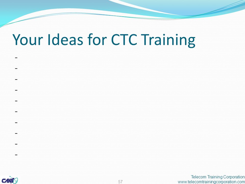 Your Ideas for CTC Training -------------------- Telecom Training Corporation www.telecomtrainingcorporation.com57
