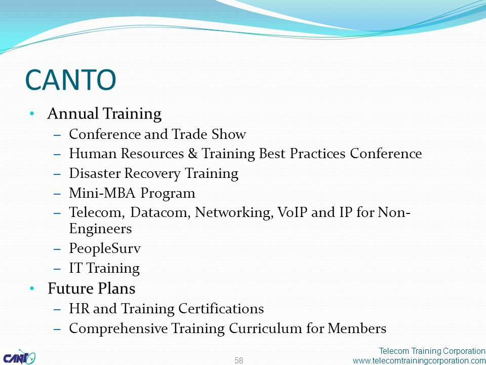 CANTO Annual Training – Conference and Trade Show – Human Resources & Training Best Practices Conference – Disaster Recovery Training – Mini-MBA Program – Telecom, Datacom, Networking, VoIP and IP for Non- Engineers – PeopleSurv – IT Training Future Plans – HR and Training Certifications – Comprehensive Training Curriculum for Members Telecom Training Corporation www.telecomtrainingcorporation.com58