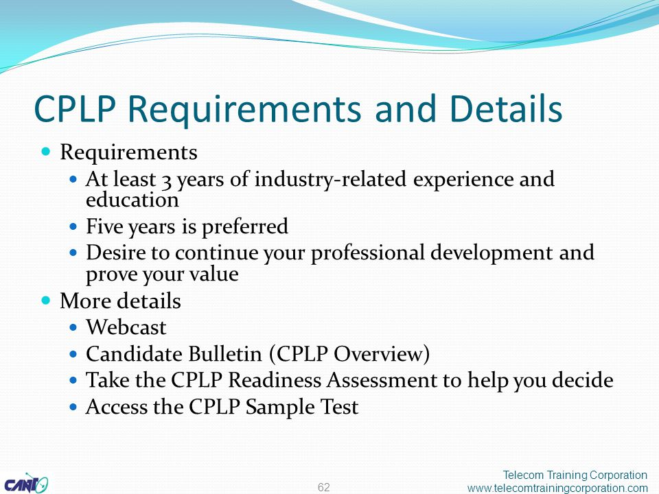 CPLP Requirements and Details Requirements At least 3 years of industry-related experience and education Five years is preferred Desire to continue your professional development and prove your value More details Webcast Candidate Bulletin (CPLP Overview) Take the CPLP Readiness Assessment to help you decide Access the CPLP Sample Test Telecom Training Corporation www.telecomtrainingcorporation.com 62