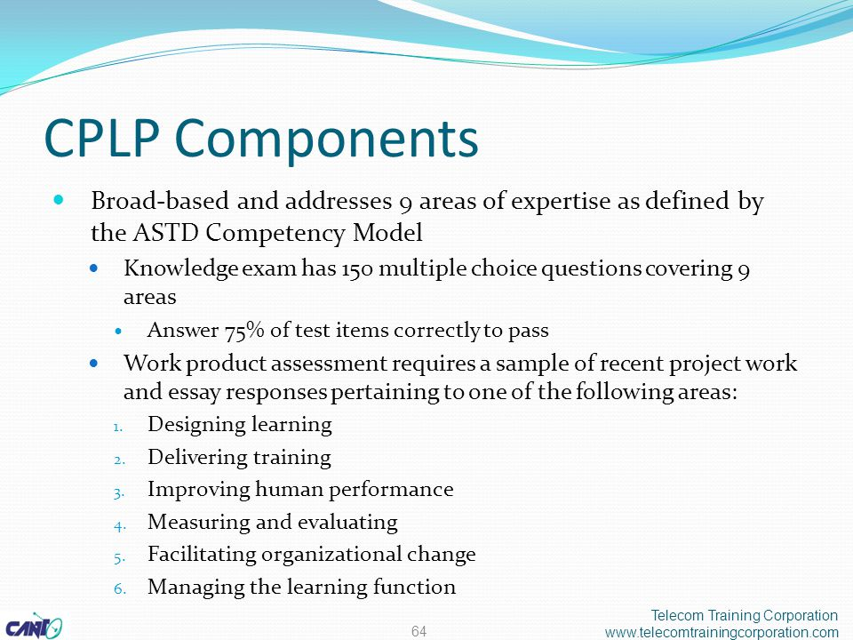 CPLP Components Broad-based and addresses 9 areas of expertise as defined by the ASTD Competency Model Knowledge exam has 150 multiple choice questions covering 9 areas Answer 75% of test items correctly to pass Work product assessment requires a sample of recent project work and essay responses pertaining to one of the following areas: 1.