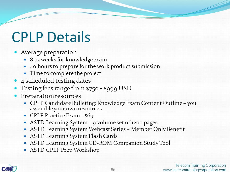 CPLP Details Average preparation 8-12 weeks for knowledge exam 40 hours to prepare for the work product submission Time to complete the project 4 scheduled testing dates Testing fees range from $750 - $999 USD Preparation resources CPLP Candidate Bulleting: Knowledge Exam Content Outline – you assemble your own resources CPLP Practice Exam - $69 ASTD Learning System – 9 volume set of 1200 pages ASTD Learning System Webcast Series – Member Only Benefit ASTD Learning System Flash Cards ASTD Learning System CD-ROM Companion Study Tool ASTD CPLP Prep Workshop Telecom Training Corporation www.telecomtrainingcorporation.com 65