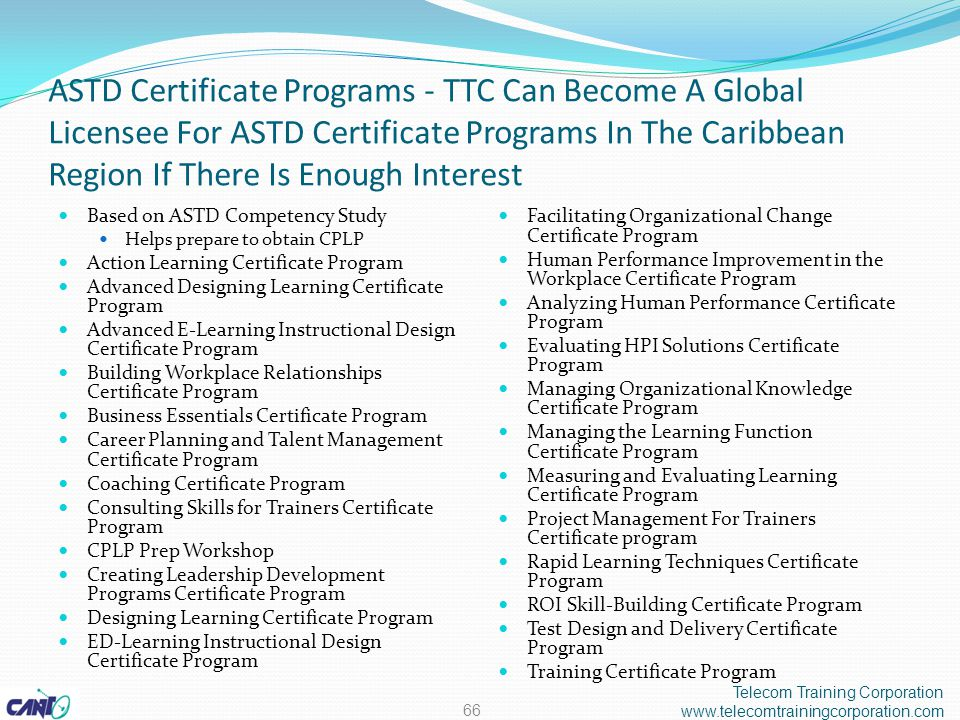 ASTD Certificate Programs - TTC Can Become A Global Licensee For ASTD Certificate Programs In The Caribbean Region If There Is Enough Interest Based on ASTD Competency Study Helps prepare to obtain CPLP Action Learning Certificate Program Advanced Designing Learning Certificate Program Advanced E-Learning Instructional Design Certificate Program Building Workplace Relationships Certificate Program Business Essentials Certificate Program Career Planning and Talent Management Certificate Program Coaching Certificate Program Consulting Skills for Trainers Certificate Program CPLP Prep Workshop Creating Leadership Development Programs Certificate Program Designing Learning Certificate Program ED-Learning Instructional Design Certificate Program Facilitating Organizational Change Certificate Program Human Performance Improvement in the Workplace Certificate Program Analyzing Human Performance Certificate Program Evaluating HPI Solutions Certificate Program Managing Organizational Knowledge Certificate Program Managing the Learning Function Certificate Program Measuring and Evaluating Learning Certificate Program Project Management For Trainers Certificate program Rapid Learning Techniques Certificate Program ROI Skill-Building Certificate Program Test Design and Delivery Certificate Program Training Certificate Program Telecom Training Corporation www.telecomtrainingcorporation.com 66
