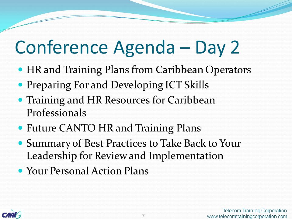 Conference Agenda – Day 2 HR and Training Plans from Caribbean Operators Preparing For and Developing ICT Skills Training and HR Resources for Caribbean Professionals Future CANTO HR and Training Plans Summary of Best Practices to Take Back to Your Leadership for Review and Implementation Your Personal Action Plans Telecom Training Corporation www.telecomtrainingcorporation.com 7