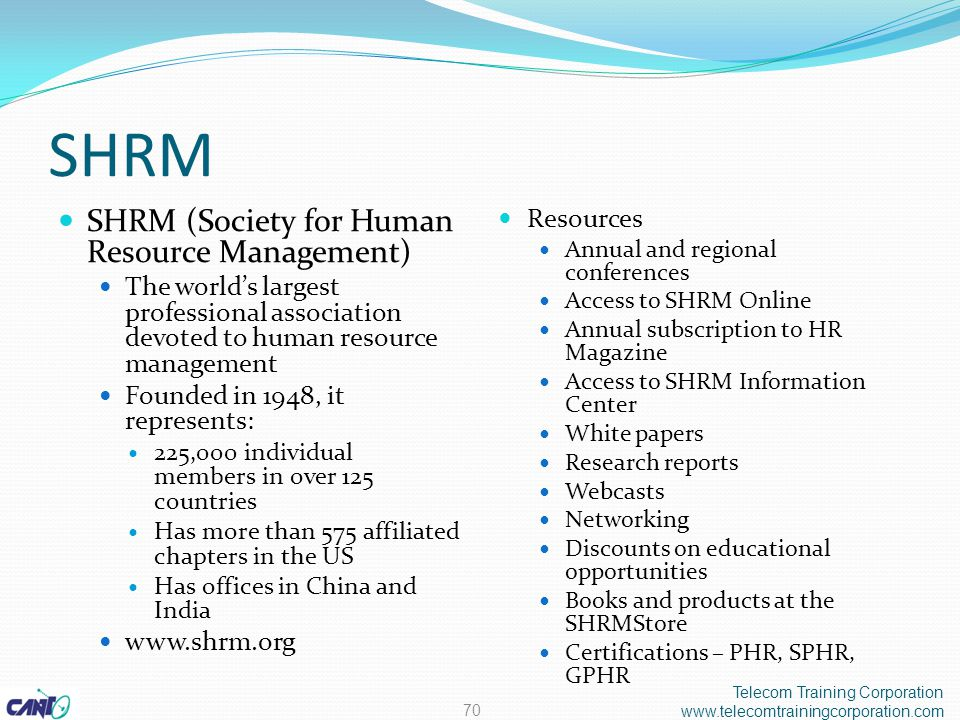 SHRM SHRM (Society for Human Resource Management) The world's largest professional association devoted to human resource management Founded in 1948, it represents: 225,000 individual members in over 125 countries Has more than 575 affiliated chapters in the US Has offices in China and India www.shrm.org Resources Annual and regional conferences Access to SHRM Online Annual subscription to HR Magazine Access to SHRM Information Center White papers Research reports Webcasts Networking Discounts on educational opportunities Books and products at the SHRMStore Certifications – PHR, SPHR, GPHR Telecom Training Corporation www.telecomtrainingcorporation.com 70