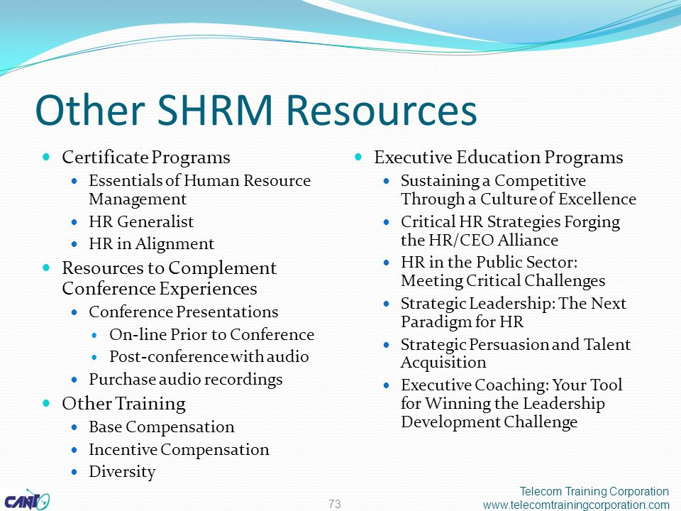 Other SHRM Resources Certificate Programs Essentials of Human Resource Management HR Generalist HR in Alignment Resources to Complement Conference Experiences Conference Presentations On-line Prior to Conference Post-conference with audio Purchase audio recordings Other Training Base Compensation Incentive Compensation Diversity Executive Education Programs Sustaining a Competitive Through a Culture of Excellence Critical HR Strategies Forging the HR/CEO Alliance HR in the Public Sector: Meeting Critical Challenges Strategic Leadership: The Next Paradigm for HR Strategic Persuasion and Talent Acquisition Executive Coaching: Your Tool for Winning the Leadership Development Challenge Telecom Training Corporation www.telecomtrainingcorporation.com 73