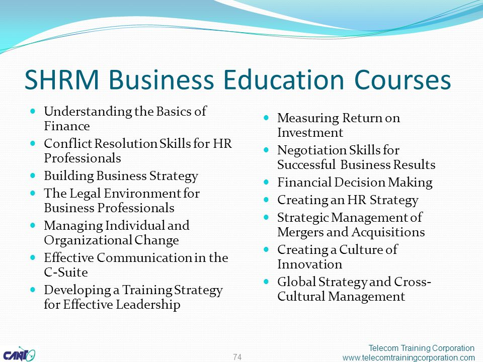 SHRM Business Education Courses Understanding the Basics of Finance Conflict Resolution Skills for HR Professionals Building Business Strategy The Legal Environment for Business Professionals Managing Individual and Organizational Change Effective Communication in the C-Suite Developing a Training Strategy for Effective Leadership Measuring Return on Investment Negotiation Skills for Successful Business Results Financial Decision Making Creating an HR Strategy Strategic Management of Mergers and Acquisitions Creating a Culture of Innovation Global Strategy and Cross- Cultural Management Telecom Training Corporation www.telecomtrainingcorporation.com 74