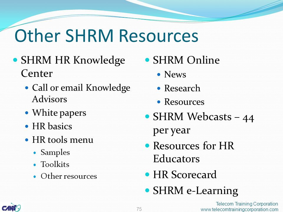 Other SHRM Resources SHRM HR Knowledge Center Call or email Knowledge Advisors White papers HR basics HR tools menu Samples Toolkits Other resources SHRM Online News Research Resources SHRM Webcasts – 44 per year Resources for HR Educators HR Scorecard SHRM e-Learning Telecom Training Corporation www.telecomtrainingcorporation.com 75
