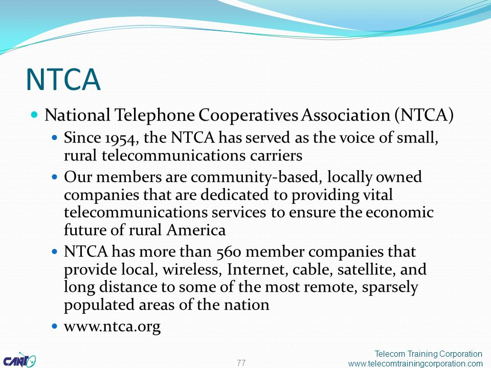 NTCA National Telephone Cooperatives Association (NTCA) Since 1954, the NTCA has served as the voice of small, rural telecommunications carriers Our members are community-based, locally owned companies that are dedicated to providing vital telecommunications services to ensure the economic future of rural America NTCA has more than 560 member companies that provide local, wireless, Internet, cable, satellite, and long distance to some of the most remote, sparsely populated areas of the nation www.ntca.org Telecom Training Corporation www.telecomtrainingcorporation.com 77