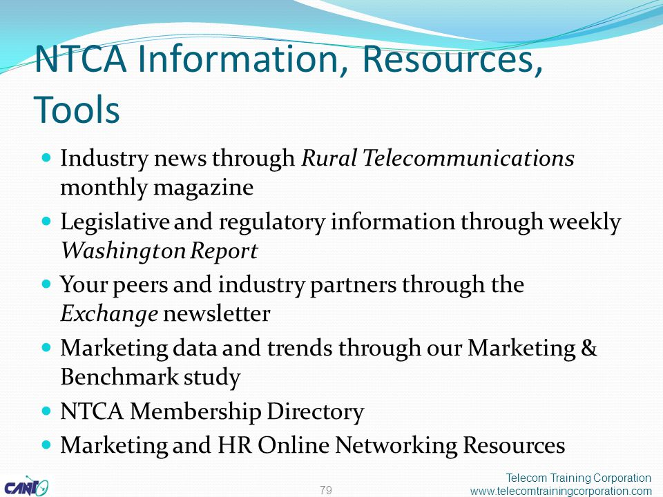 NTCA Information, Resources, Tools Industry news through Rural Telecommunications monthly magazine Legislative and regulatory information through weekly Washington Report Your peers and industry partners through the Exchange newsletter Marketing data and trends through our Marketing & Benchmark study NTCA Membership Directory Marketing and HR Online Networking Resources Telecom Training Corporation www.telecomtrainingcorporation.com 79