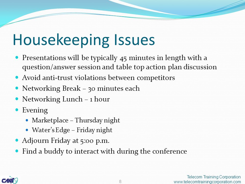 Housekeeping Issues Presentations will be typically 45 minutes in length with a question/answer session and table top action plan discussion Avoid anti-trust violations between competitors Networking Break – 30 minutes each Networking Lunch – 1 hour Evening Marketplace – Thursday night Water's Edge – Friday night Adjourn Friday at 5:00 p.m.