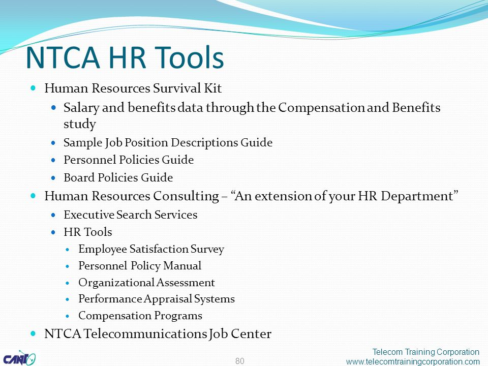 NTCA HR Tools Human Resources Survival Kit Salary and benefits data through the Compensation and Benefits study Sample Job Position Descriptions Guide Personnel Policies Guide Board Policies Guide Human Resources Consulting – An extension of your HR Department Executive Search Services HR Tools Employee Satisfaction Survey Personnel Policy Manual Organizational Assessment Performance Appraisal Systems Compensation Programs NTCA Telecommunications Job Center Telecom Training Corporation www.telecomtrainingcorporation.com 80