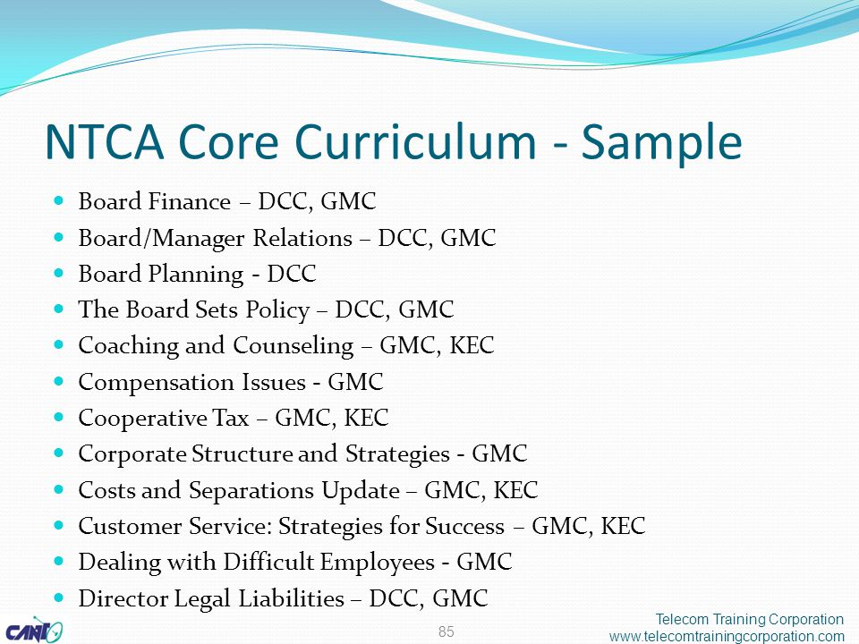 NTCA Core Curriculum - Sample Board Finance – DCC, GMC Board/Manager Relations – DCC, GMC Board Planning - DCC The Board Sets Policy – DCC, GMC Coaching and Counseling – GMC, KEC Compensation Issues - GMC Cooperative Tax – GMC, KEC Corporate Structure and Strategies - GMC Costs and Separations Update – GMC, KEC Customer Service: Strategies for Success – GMC, KEC Dealing with Difficult Employees - GMC Director Legal Liabilities – DCC, GMC 85 Telecom Training Corporation www.telecomtrainingcorporation.com