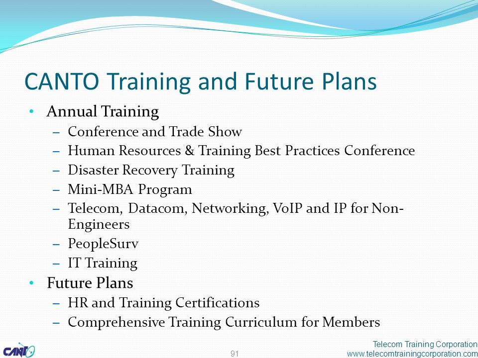 CANTO Training and Future Plans Annual Training – Conference and Trade Show – Human Resources & Training Best Practices Conference – Disaster Recovery Training – Mini-MBA Program – Telecom, Datacom, Networking, VoIP and IP for Non- Engineers – PeopleSurv – IT Training Future Plans – HR and Training Certifications – Comprehensive Training Curriculum for Members Telecom Training Corporation www.telecomtrainingcorporation.com91