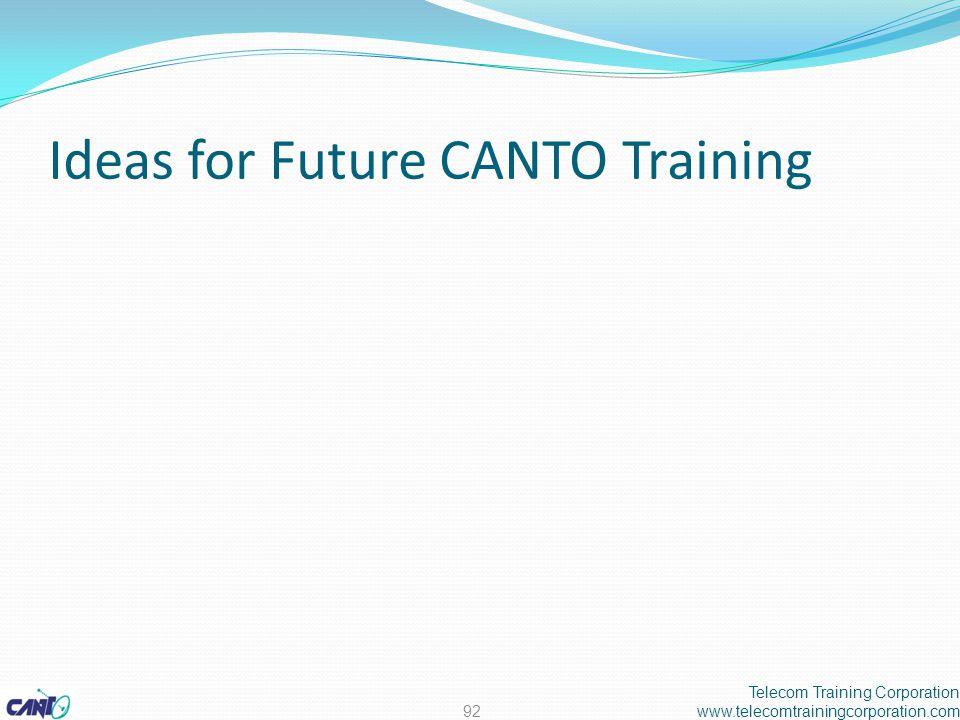 Ideas for Future CANTO Training Telecom Training Corporation www.telecomtrainingcorporation.com92